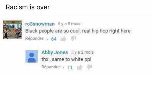 abbi: Racism is over  ro3snowman il y a 8 mois  Black people are so cool. real hip hop right here  Répondre 64  Abby Jones il y a 2 mois  thx, same to white ppl  Répondre 11  i