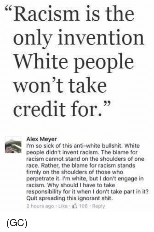 """inventive: """"Racism is the  1  only invention  White people  won't take  credit for.""""  93  Alex Meyer  I'm so sick of this anti-white bullshit. White  people didn't invent racism. The blame for  racism cannot stand on the shoulders of one  race. Rather, the blame for racism stands  firmly on the shoulders of those who  perpetrate it. I'm white, but don't engage in  racism. Why should I have to take  responsibility for it when I don't take part in it?  Quit spreading this ignorant shit.  2 hours ago Like 106 Reply (GC)"""