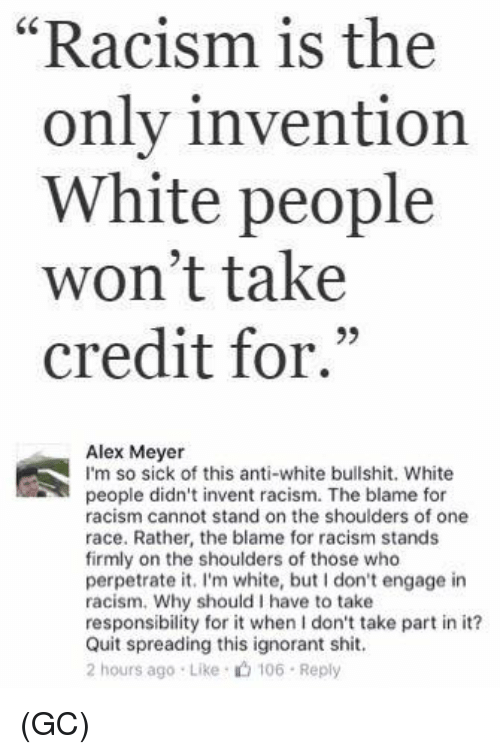"""meyer: """"Racism is the  only invention  White people  won't take  credit for.""""  93  Alex Meyer  I'm so sick of this anti-white bullshit. White  people didn't invent racism. The blame for  racism cannot stand on the shoulders of one  race. Rather, the blame for racism stands  firmly on the shoulders of those who  perpetrate it. I'm white, but I don't engage in  racism. Why should I have to take  responsibility for it when I don't take part in it?  Quit spreading this ignorant shit.  2 hours ago Like 106 Reply (GC)"""