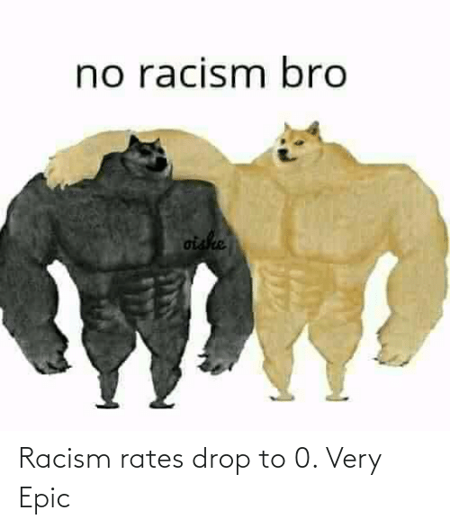 epic: Racism rates drop to 0. Very Epic