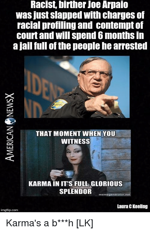 Contemption: Racist, birther Joe Arpaio  was just slapped with charges of  racial profiling and contempt of  court and will spend 6 months in  a jail full of the people hearrested  THAT MOMENT WHEN YOU  WITNESS  KARMA IN ITS FULL GLORIOUS  SPLENDOR  memegenerator net  Laura CKeellng  imgflip.com Karma's a b***h [LK]