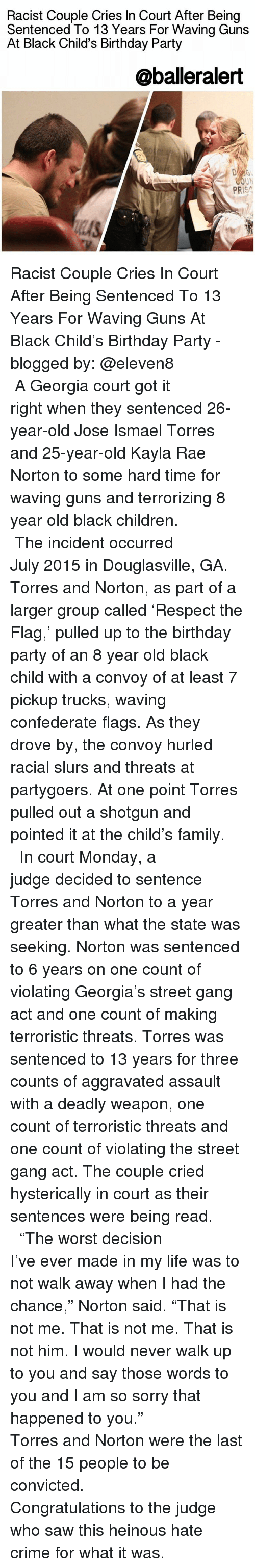 """Black Child: Racist Couple Cries In Court After Being  Sentenced To 13 Years For Waving Guns  At Black Child's Birthday Party  @balleralert  OUN  PR Racist Couple Cries In Court After Being Sentenced To 13 Years For Waving Guns At Black Child's Birthday Party - blogged by: @eleven8 ⠀⠀⠀⠀⠀⠀⠀⠀⠀ ⠀⠀⠀⠀⠀⠀⠀⠀⠀ A Georgia court got it right when they sentenced 26-year-old Jose Ismael Torres and 25-year-old Kayla Rae Norton to some hard time for waving guns and terrorizing 8 year old black children. ⠀⠀⠀⠀⠀⠀⠀⠀⠀ ⠀⠀⠀⠀⠀⠀⠀⠀⠀ The incident occurred July 2015 in Douglasville, GA. Torres and Norton, as part of a larger group called 'Respect the Flag,' pulled up to the birthday party of an 8 year old black child with a convoy of at least 7 pickup trucks, waving confederate flags. As they drove by, the convoy hurled racial slurs and threats at partygoers. At one point Torres pulled out a shotgun and pointed it at the child's family. ⠀⠀⠀⠀⠀⠀⠀⠀⠀ ⠀⠀⠀⠀⠀⠀⠀⠀⠀ In court Monday, a judge decided to sentence Torres and Norton to a year greater than what the state was seeking. Norton was sentenced to 6 years on one count of violating Georgia's street gang act and one count of making terroristic threats. Torres was sentenced to 13 years for three counts of aggravated assault with a deadly weapon, one count of terroristic threats and one count of violating the street gang act. The couple cried hysterically in court as their sentences were being read. ⠀⠀⠀⠀⠀⠀⠀⠀⠀ ⠀⠀⠀⠀⠀⠀⠀⠀⠀ """"The worst decision I've ever made in my life was to not walk away when I had the chance,"""" Norton said. """"That is not me. That is not me. That is not him. I would never walk up to you and say those words to you and I am so sorry that happened to you."""" ⠀⠀⠀⠀⠀⠀⠀⠀⠀ ⠀⠀⠀⠀⠀⠀⠀⠀⠀ Torres and Norton were the last of the 15 people to be convicted. ⠀⠀⠀⠀⠀⠀⠀⠀⠀ ⠀⠀⠀⠀⠀⠀⠀⠀⠀ Congratulations to the judge who saw this heinous hate crime for what it was."""