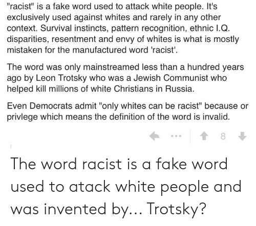 "Fake, White People, and Definition: ""racist"" is a fake word used to attack white people. It's  exclusively used against whites and rarely in any other  context. Survival instincts, pattern recognition, ethnic I.Q.  disparities, resentment and envy of whites is what is mostly  mistaken for the manufactured word 'racist'  The word was only mainstreamed less than a hundred years  ago by Leon Trotsky who was a Jewish Communist who  helped kill millions of white Christians in Russia.  Even Democrats admit ""only whites can be racist"" because or  privlege which means the definition of the word is invalid  8 The word racist is a fake word used to atack white people and was invented by... Trotsky?"