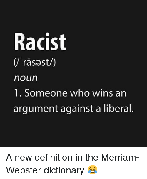 merriam webster: Racist  noun  1. Someone who wins an  argument against a liberal. A new definition in the Merriam-Webster dictionary 😂
