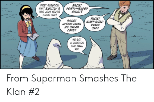 cap: RACIST  POINTY-HEADED  GHOST?  FIRST QUESTION:  WHAT EXACTLY IS  THIS LOOK YOU'RE  GOING FOR?  RACIST  GIANT-SIZED  DUNCE  CAP?  RACIST  UPSIDE-DOWN  ICE CREAM  CONE?  WE GOT  A QUESTION  FOR YOU,  KID. From Superman Smashes The Klan #2
