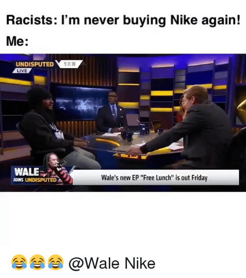 """9/11, Friday, and Funny: Racists: 'm never buying Nike again!  Me:  UNDISPUTED 9.11.18  LIVE  WALE  Wale's new EP """"Free Lunch is out Friday  JOINS UNDISPUTED 😂😂😂 @Wale Nike"""