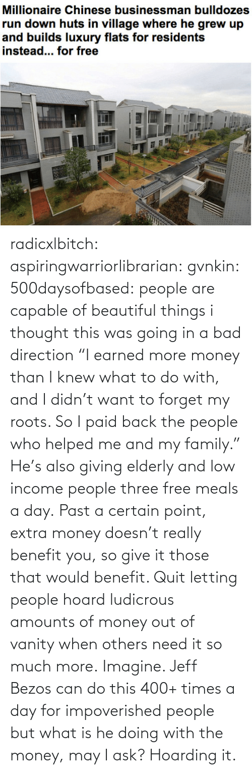 """knew: radicxlbitch: aspiringwarriorlibrarian:  gvnkin:  500daysofbased:  people are capable of beautiful things  i thought this was going in a bad direction  """"I earned more money than I knew what to do with, and I didn't want to forget my roots. So I paid back the people who helped me and my family."""" He's also giving elderly and low income people three free meals a day. Past a certain point, extra money doesn't really benefit you, so give it those that would benefit. Quit letting people hoard ludicrous amounts of money out of vanity when others need it so much more.   Imagine. Jeff Bezos can do this 400+ times a day for impoverished people but what is he doing with the money, may I ask? Hoarding it."""