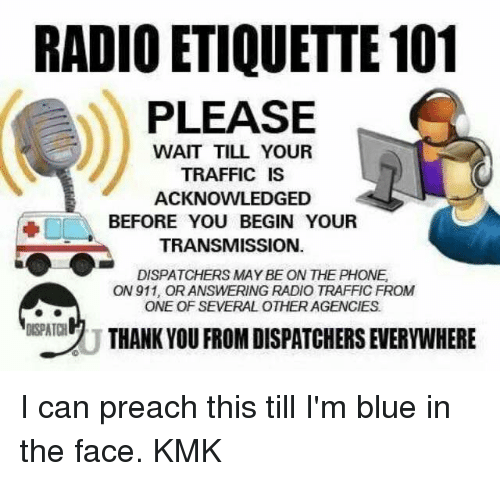 Blue In: RADIO ETIQUETTE 101  PLEASE  WAIT TILL YOUR  TRAFFIC IS  ACKNOWLEDGED  BEFORE YOU BEGIN YOUR  TRANSMISSION  DISPATCHERS MAY BE ON THE PHONE.  ON911, ORANSWERING RADIO TRAFFICFROM  ONE OF SEVERAL OTHER AGENCIES  DISPATCH  THANK YOU FROM DISPATCHERS EVERYWHERE I can preach this till I'm blue in the face.  KMK