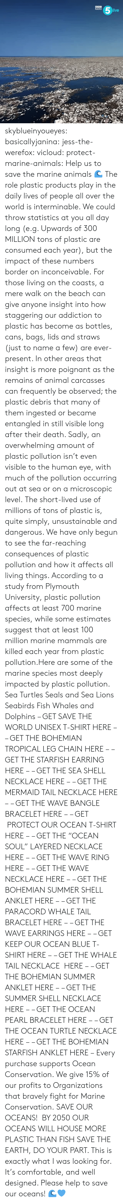 "inconceivable: RADIO  ive skyblueinyoueyes:  basicallyjanina: jess-the-werefox:   vicloud:   protect-marine-animals:  Help us to save the marine animals 🌊 The role plastic products play in the daily lives of people all over the world is interminable. We could throw statistics at you all day long (e.g. Upwards of 300 MILLION tons of plastic are consumed each year), but the impact of these numbers border on inconceivable. For those living on the coasts, a mere walk on the beach can give anyone insight into how staggering our addiction to plastic has become as bottles, cans, bags, lids and straws (just to name a few) are ever-present. In other areas that insight is more poignant as the remains of animal carcasses can frequently be observed; the plastic debris that many of them ingested or became entangled in still visible long after their death. Sadly, an overwhelming amount of plastic pollution isn't even visible to the human eye, with much of the pollution occurring out at sea or on a microscopic level. The short-lived use of millions of tons of plastic is, quite simply, unsustainable and dangerous. We have only begun to see the far-reaching consequences of plastic pollution and how it affects all living things. According to a study from Plymouth University, plastic pollution affects at least 700 marine species, while some estimates suggest that at least 100 million marine mammals are killed each year from plastic pollution.Here are some of the marine species most deeply impacted by plastic pollution. Sea Turtles Seals and Sea Lions Seabirds Fish Whales and Dolphins – GET SAVE THE WORLD UNISEX T-SHIRT HERE – – GET THE BOHEMIAN TROPICAL LEG CHAIN HERE – – GET THE STARFISH EARRING HERE – – GET THE SEA SHELL NECKLACE HERE – – GET THE MERMAID TAIL NECKLACE HERE – – GET THE WAVE BANGLE BRACELET HERE – – GET  PROTECT OUR OCEAN T-SHIRT HERE – – GET THE ""OCEAN SOUL"" LAYERED NECKLACE HERE – – GET THE WAVE RING HERE – – GET THE WAVE NECKLACE HERE – – GET THE BOHEMIAN SUMMER SHELL ANKLET HERE – – GET THE PARACORD WHALE TAIL BRACELET HERE – – GET THE WAVE EARRINGS HERE – – GET KEEP OUR OCEAN BLUE T-SHIRT HERE – – GET THE WHALE TAIL NECKLACE  HERE – – GET THE BOHEMIAN SUMMER ANKLET HERE – – GET THE SUMMER SHELL NECKLACE HERE – – GET THE OCEAN PEARL BRACELET HERE – – GET THE OCEAN TURTLE NECKLACE HERE – – GET THE BOHEMIAN STARFISH ANKLET HERE – Every purchase supports Ocean Conservation. We give 15% of our profits to Organizations that bravely fight for Marine Conservation.  SAVE OUR OCEANS!    BY 2050 OUR OCEANS WILL HOUSE MORE PLASTIC THAN FISH   SAVE THE EARTH, DO YOUR PART.   This is exactly what I was looking for. It's comfortable, and well designed. Please help to save our oceans! 🌊💙"