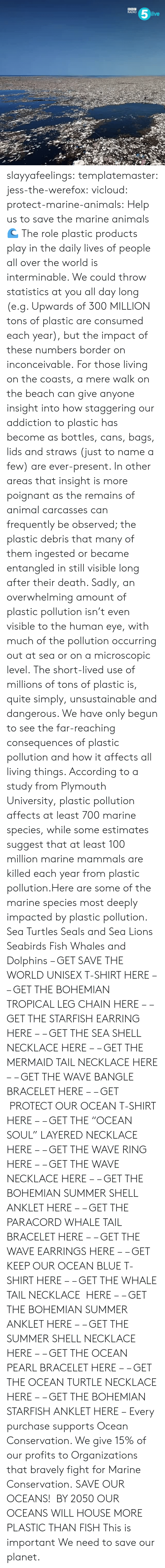 "Animals, Gif, and Radio: RADIO  ive slayyafeelings:  templatemaster:  jess-the-werefox: vicloud:   protect-marine-animals:  Help us to save the marine animals 🌊 The role plastic products play in the daily lives of people all over the world is interminable. We could throw statistics at you all day long (e.g. Upwards of 300 MILLION tons of plastic are consumed each year), but the impact of these numbers border on inconceivable. For those living on the coasts, a mere walk on the beach can give anyone insight into how staggering our addiction to plastic has become as bottles, cans, bags, lids and straws (just to name a few) are ever-present. In other areas that insight is more poignant as the remains of animal carcasses can frequently be observed; the plastic debris that many of them ingested or became entangled in still visible long after their death. Sadly, an overwhelming amount of plastic pollution isn't even visible to the human eye, with much of the pollution occurring out at sea or on a microscopic level. The short-lived use of millions of tons of plastic is, quite simply, unsustainable and dangerous. We have only begun to see the far-reaching consequences of plastic pollution and how it affects all living things. According to a study from Plymouth University, plastic pollution affects at least 700 marine species, while some estimates suggest that at least 100 million marine mammals are killed each year from plastic pollution.Here are some of the marine species most deeply impacted by plastic pollution. Sea Turtles Seals and Sea Lions Seabirds Fish Whales and Dolphins – GET SAVE THE WORLD UNISEX T-SHIRT HERE – – GET THE BOHEMIAN TROPICAL LEG CHAIN HERE – – GET THE STARFISH EARRING HERE – – GET THE SEA SHELL NECKLACE HERE – – GET THE MERMAID TAIL NECKLACE HERE – – GET THE WAVE BANGLE BRACELET HERE – – GET  PROTECT OUR OCEAN T-SHIRT HERE – – GET THE ""OCEAN SOUL"" LAYERED NECKLACE HERE – – GET THE WAVE RING HERE – – GET THE WAVE NECKLACE HERE – – GET THE BOHEMIAN SUMMER SHELL ANKLET HERE – – GET THE PARACORD WHALE TAIL BRACELET HERE – – GET THE WAVE EARRINGS HERE – – GET KEEP OUR OCEAN BLUE T-SHIRT HERE – – GET THE WHALE TAIL NECKLACE  HERE – – GET THE BOHEMIAN SUMMER ANKLET HERE – – GET THE SUMMER SHELL NECKLACE HERE – – GET THE OCEAN PEARL BRACELET HERE – – GET THE OCEAN TURTLE NECKLACE HERE – – GET THE BOHEMIAN STARFISH ANKLET HERE – Every purchase supports Ocean Conservation. We give 15% of our profits to Organizations that bravely fight for Marine Conservation.  SAVE OUR OCEANS!    BY 2050 OUR OCEANS WILL HOUSE MORE PLASTIC THAN FISH   This is important   We need to save our planet."