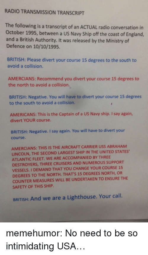 Abraham Lincoln, England, and Radio: RADIO TRANSMISSION TRANSCRIPT  The following is a transcript of an ACTUAL radio conversation in  October 1995, between a US Navy Ship off the coast of England,  and a British Authority. It was released by the Ministry of  Defence on 10/10/1995.  BRITISH: Please divert your course 15 degrees to the south to  avoid a collision.  AMERCIANS: Recommend you divert your course 15 degrees to  the north to avoid a collision.  BRITISH: Negative. You will have to divert your course 15 degrees  to the south to avoid a collision.  AMERICANS: This is the Captain of a US Navy ship. I say again,  divert YOUR course.  BRITISH: Negative. I say again. You will have to divert your  course.  AMERCIANS: THIS IS THE AIRCRAFT CARRIER USS ABRAHAM  LINCOLN, THE SECOND LARGEST SHIP IN THE UNITED STATES,  ATLANTIC FLEET. WE ARE ACCOMPANIED BY THREE  DESTROYERS, THREE CRUISERS AND NUMEROUS SUPPORT  VESSELS. I DEMAND THAT YOU CHANGE YOUR COURSE 15  DEGREES TO THE NORTH. THATS 15 DEGREES NORTH, OR  COUNTER MEASURES WILL BE UNDERTAKEN TO ENSURE THE  SAFETY OF THIS SHIP  BRITISH: And we are a Lighthouse. Your call. memehumor:  No need to be so intimidating USA…