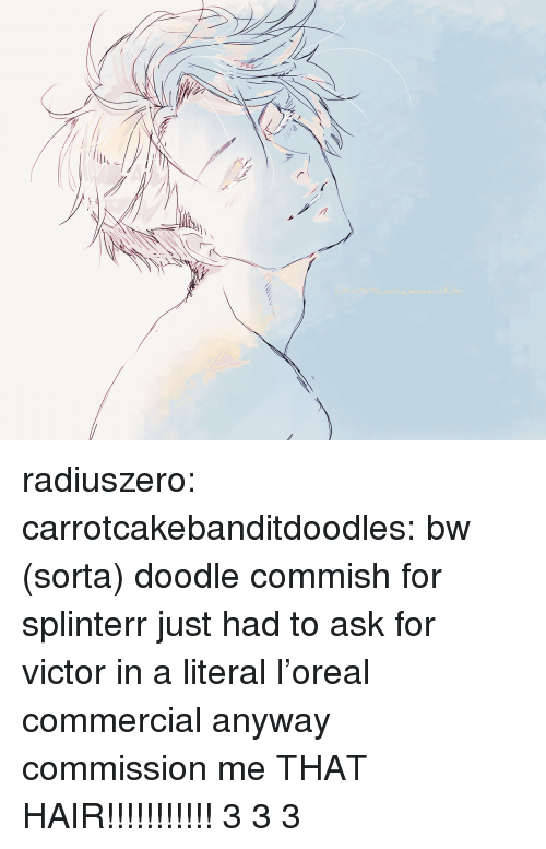 long time no see: radiuszero:  carrotcakebanditdoodles: bw (sorta) doodle commish for splinterr just had to ask for victor in a literal l'oreal commercial anyway commission me  THAT HAIR!!!!!!!!!!! 3 3 3