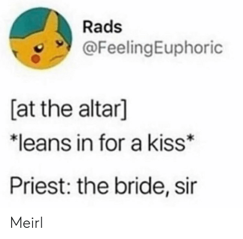 bride: Rads  @FeelingEuphoric  [at the altar]  *leans in for a kiss  Priest: the bride, sir Meirl