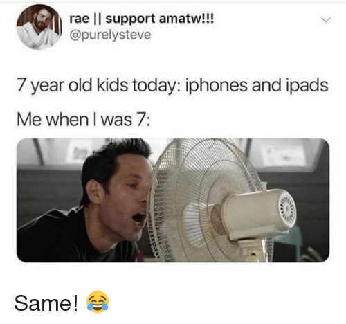 ipads: rae l support amatw!!!  @purelysteve  7 year old kids today: iphones and ipads  Me when I was 7: Same! 😂