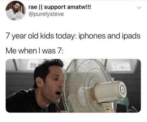 ipads: rae l support amatw!!!  purelysteve  7 year old kids today: iphones and ipads  Me when I was 7: