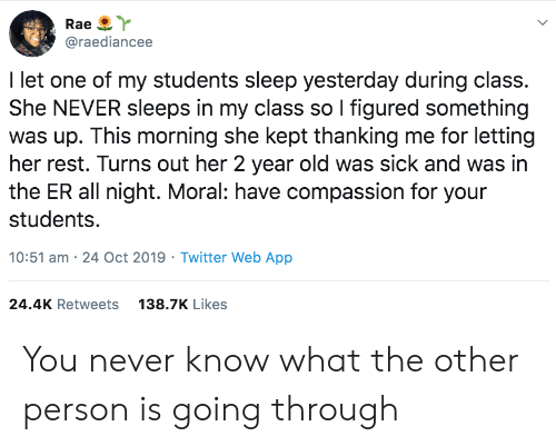 Compassion: Rae  @raediancee  I let one of my students sleep yesterday during class.  She NEVER sleeps in my class so I figured something  was up. This morning she kept thanking me for letting  her rest. Turns out her 2 year old was sick and was in  the ER all night. Moral: have compassion for your  students.  10:51 am 24 Oct 2019 Twitter Web App  24.4K Retweets  138.7K Likes You never know what the other person is going through