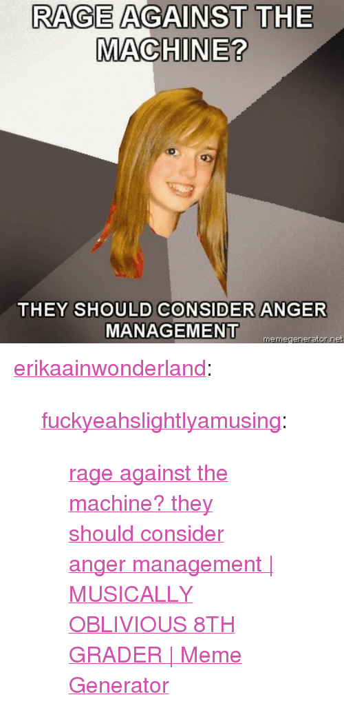 "rage against the machine: RAGE AGAINST THE  MACHINE?  THEY SHOULD CONSIDER ANGER  MANAGEMENT  memegenerator.net <p><a href=""http://erikaainwonderland.tumblr.com/post/317011543"">erikaainwonderland</a>:</p> <blockquote> <p><a href=""http://fuckyeahslightlyamusing.tumblr.com/post/317010640/rage-against-the-machine-they-should-consider"">fuckyeahslightlyamusing</a>:</p> <blockquote> <p><a href=""http://weheartit.com/entry/1263466"">rage against the machine? they should consider anger management 