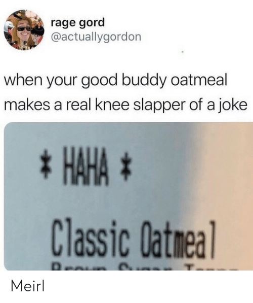 rage: rage gord  @actuallygordon  when your good buddy oatmeal  makes a real knee slapper of a joke  * HAHA #  Classic Oatmea  Aroun Meirl