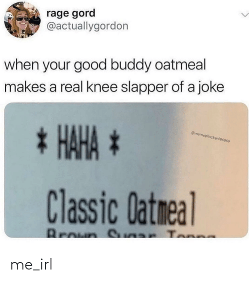 rage: rage gord  @actuallygordon  when your good buddy oatmeal  makes a real knee slapper of a joke  * HAHA *  @memephucker696969  Classic Datmeal  Broun S ar Tonne me_irl