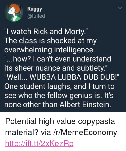 "Albert Einstein, Rick and Morty, and Einstein: Raggy  @lulled  ""l watch Rick and Morty.  The class is shocked at my  overwhelming intelligence  ""...how? I can't even understand  ts sheer nuance and subtlety.""  Well... WUBBA LUBBA DUB DUB!  One student laughs, and I turn to  see who the fellow genius is. It's  none other than Albert Einstein. <p>Potential high value copypasta material? via /r/MemeEconomy <a href=""http://ift.tt/2xKezRp"">http://ift.tt/2xKezRp</a></p>"