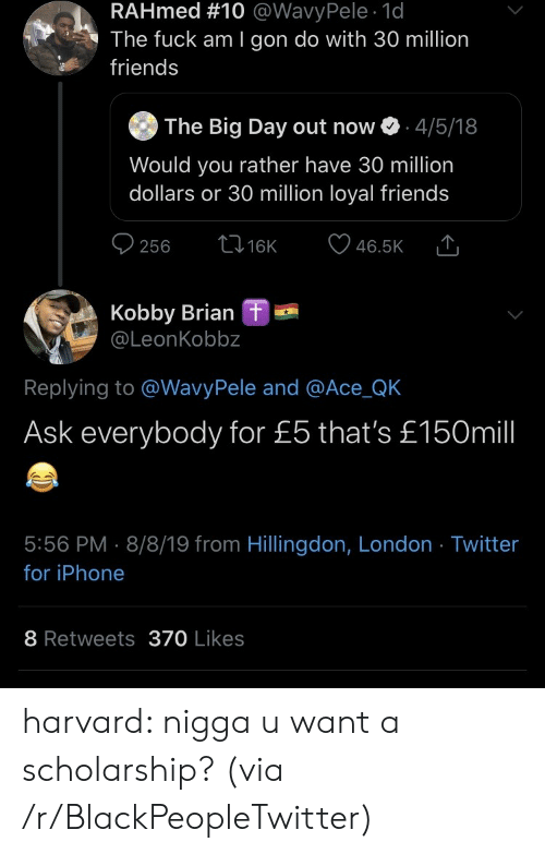 iphone-8: RAHmed #10 @WavyPele 1d  The fuck am I gon do with 30 million  friends  The Big Day out now  4/5/18  Would you rather have 30 million  dollars or 30 million loyal friends  t16K  256  46.5K  Kobby Brian  @LeonKobbz  L  Replying to @WavyPele and @Ace_QK  Ask everybody for £5 that's £150mill  5:56 PM 8/8/19 from Hillingdon, London Twitter  for iPhone  8 Retweets370 Likes harvard: nigga u want a scholarship? (via /r/BlackPeopleTwitter)