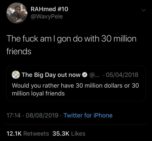dollars: RAHmed #10  @WavyPele  The fuck am I gon do with 30 million  friends  The Big Day out now O @.. ·05/04/2018  Would you rather have 30 million dollars or 30  million loyal friends  17:14 · 08/08/2019 · Twitter for iPhone  12.1K Retweets 35.3K Likes