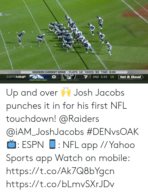 And Over: RAIDERS CURRENT DRIVE PLAYS: 12 YARDS: 93 TIME: 8:30  7  2ND 3:35 10  ESFRMNF  1st&Goal Up and over 🙌  Josh Jacobs punches it in for his first NFL touchdown!  @Raiders @iAM_JoshJacobs  #DENvsOAK  📺: ESPN 📱: NFL app // Yahoo Sports app  Watch on mobile: https://t.co/Ak7Q8bYgcn https://t.co/bLmvSXrJDv