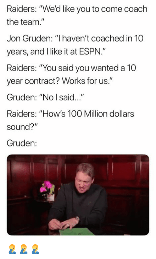 """Anaconda, Espn, and Nfl: Raiders: """"We'd like you to come coach  the team.  Jon Gruden: """"I haven't coached in 10  years, and I like it at ESPN.""""  Raiders: """"You said you wanted a 10  year contract? Works for us.""""  Gruden: """"No I said...""""  Raiders: """"How's 100 Million dollars  sound?""""  Gruden: 🤦♂️🤦♂️🤦♂️"""