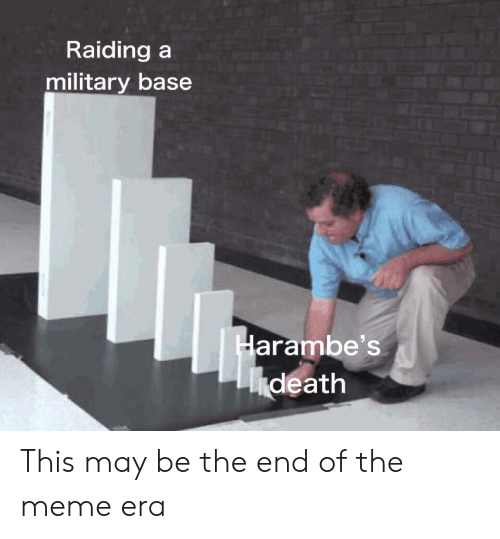 Meme, Death, and Military: Raiding a  military base  Harambe's  death This may be the end of the meme era