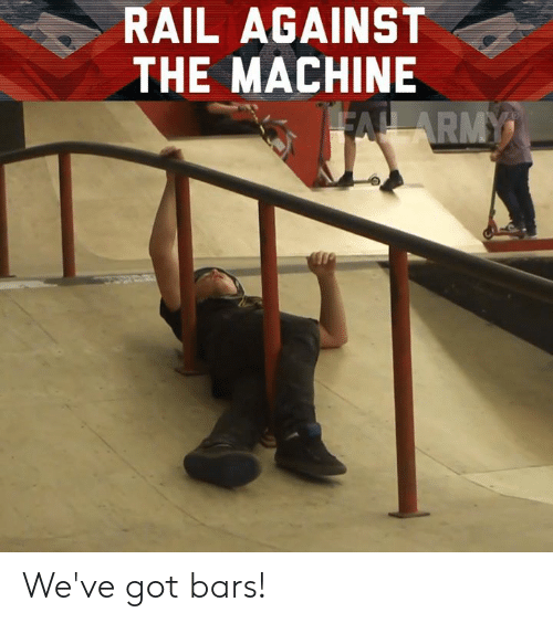 Memes, 🤖, and Got: RAIL AGAINST  THE MACHINE We've got bars!