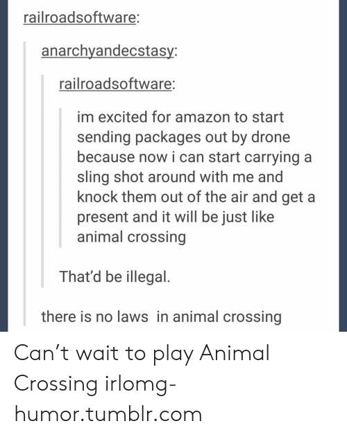 Amazon, Drone, and Omg: railroadsoftware:  anarchyandecstasy:  railroadsoftware:  im excited for amazon to start  sending packages out by drone  because nowi can start carrying a  sling shot around with me and  knock them out of the air and get a  present and it will be just like  animal crossing  That'd be illegal.  there is no laws in animal crossing Can't wait to play Animal Crossing irlomg-humor.tumblr.com