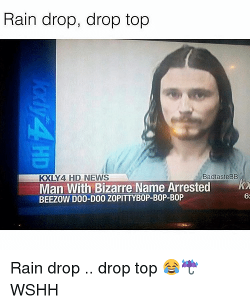 Drop Tops: Rain drop, drop top  Bad tasteBB  KXLY 4 HD NEWS  Man With Bizarre Name Arrested  BEEZOW DOO-DOO ZOPITTYBOP-BOP-BOP  62 Rain drop .. drop top 😂☔️ WSHH