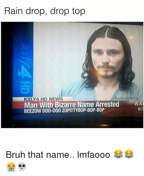 Drop Tops: Rain drop, drop top  BadtasteBB  KXLY 4 HD NEWS  Man With Bizarre Name Arrested  KXR  BEEZOW D00-D00 Z0PITTYB0P-B0P-B0P  6:3 Bruh that name.. lmfaooo 😂😂😭💀