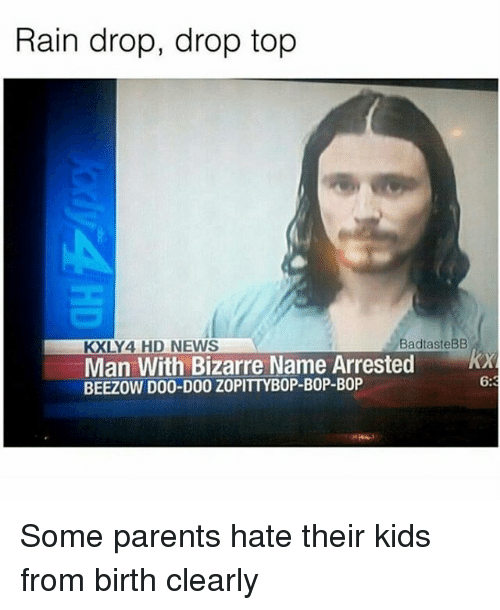 Drop Tops: Rain drop, drop top  BandtasteBB  KXLY 4 HD NEWS  Man With Bizarre Name Arrested  BEEZOW DOO-DOO ZOPITTYBOP-BOP-BOP  6:3 Some parents hate their kids from birth clearly