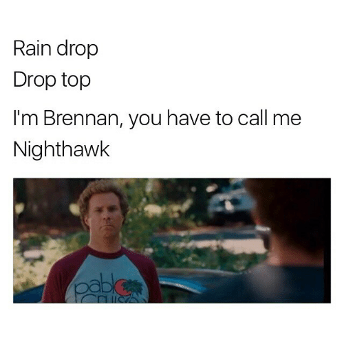 Rain Drop Drop Top: Rain drop  Drop top  I'm Brennan, you have to call me  Nighthawk  Caba