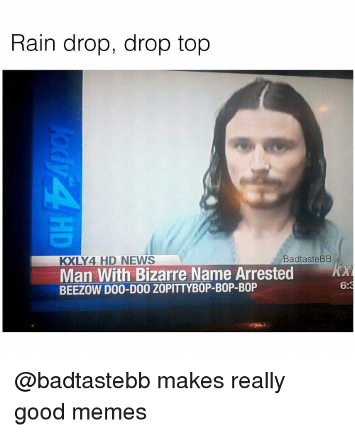 Drop Tops: Rain drop, drop top  KXLY 4 HD NEWS  Bad taste BB  Man With Bizarre Name Arrested  BEEZOW D00-D00 ZOPITTYBOP-BOP-B0P @badtastebb makes really good memes
