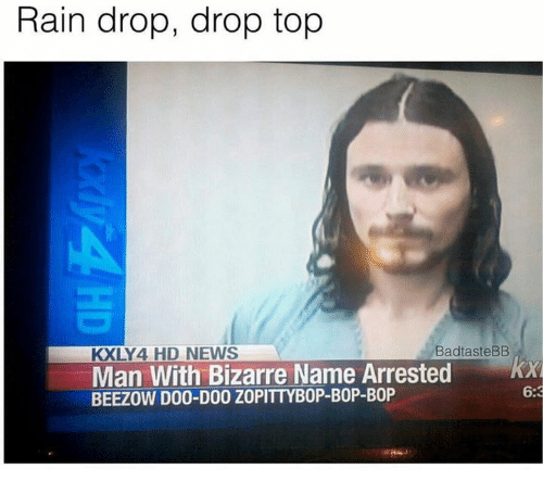 Drop Tops: Rain drop, drop top  KXLY 4 HD NEWS  BadtasteBB  Man With Bizarre Name Arrested  KA  6:3  BEEZOW DO0-D00 ZOPITTYBOP-BOP-BOP