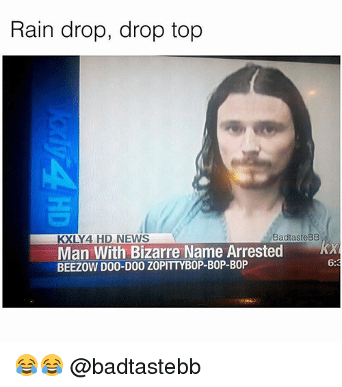 Drop Tops: Rain drop, drop top  KXLY4 HD NEWS  BadtasteBB  Man With Bizarre Name Arrested x  BEEZOW D00-DO0 ZOPITTYBOP-BOP-BOP  6:3 😂😂 @badtastebb