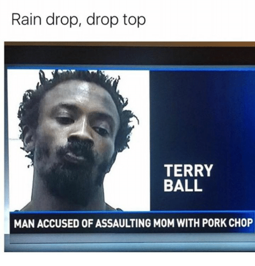 Terries: Rain drop, drop top  TERRY  BALL  MAN ACCUSED OF ASSAULTING M0M WITH PORK CHOP