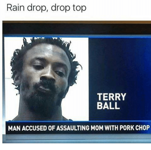 Drop Tops: Rain drop, drop top  TERRY  BALL  MAN ACCUSED OF ASSAULTING MOM WITH PORK CHOP