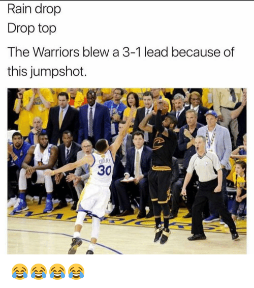 Rain Drop Drop Top: Rain drop  Drop top  The Warriors blew a 3-1 lead because of  this jumpshot.  30 😂😂😂😂