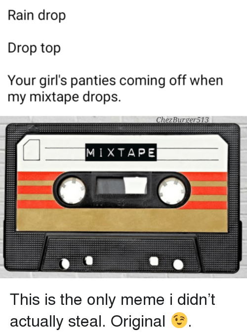 Rain Drop Drop Top: Rain drop  Drop top  Your girl's panties coming off when  my mixtape drops.  Chez Burger513  MIXTAPE <p>This is the only meme i didn&rsquo;t actually steal. Original 😉.</p>