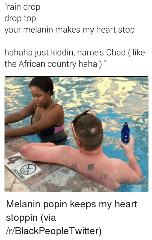 """Rain Drop Drop Top: """"rain drop  drop top  your melanin makes my heart stop  hahaha just kiddin, name's Chad (like  the African country haha)"""" <p>Melanin popin keeps my heart stoppin (via /r/BlackPeopleTwitter)</p>"""