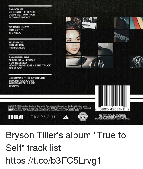 """Bryson: RAIN ON ME  NO LONGER FRIENDS  DON'T GET TOO HIGH  BLOWING SMOKE  WE BOTH KNOW  YOU GOT IT  IN CHECK  SELF-MADE  RUN ME DRY  HIGH STAKES  RAIN INTERLUDE  TEACH ME A LESSON  STAY BLESSED  MONEY PROBLEMS BENZ TRUCK  SET IT OFF  NEVERMIND THIS INTERLUDE  BEFORE YOU JUDGE  SOMETHIN TELLS ME  ALWAYS  e&D2017 RCA Records, a division of Sony Music Entertainment Marketed and distributed by Sony Music  Entertainment, 25 Madison Avenue, New York, New York 10010-8601. All Rights Reserved. Tmk(s) Registered  RCA  Registered RCA Marcals) Registradals RCA Trademark Management SA 88985-42080-2  RCII  TRA P s o u L  8 8985- 42080- 2 8  FBI ANTI-PIRACY WARNING:  UNAUTHORIZED COPYING IS  PUNISHABLE UNDER FEDERAL LAW. Bryson Tiller's album """"True to Self"""" track list https://t.co/b3FC5Lrvg1"""