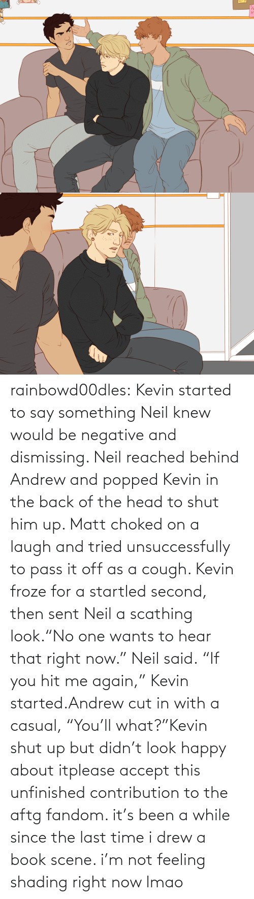 "LMAO: rainbowd00dles:  Kevin started to say something Neil knew would be negative and dismissing. Neil reached behind Andrew and popped Kevin in the back of the head to shut him up. Matt choked on a laugh and tried unsuccessfully to pass it off as a cough. Kevin froze for a startled second, then sent Neil a scathing look.""No one wants to hear that right now."" Neil said. ""If you hit me again,"" Kevin started.Andrew cut in with a casual, ""You'll what?""Kevin shut up but didn't look happy about itplease accept this unfinished contribution to the aftg fandom. it's been a while since the last time i drew a book scene. i'm not feeling shading right now lmao"