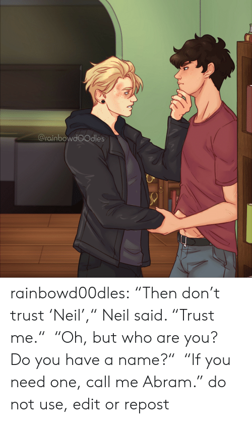 """Dont Trust: @rainbowdoOdles rainbowd00dles:     """"Then don't trust 'Neil',"""" Neil said. """"Trust me."""" """"Oh, but who are you? Do you have a name?"""" """"If you need one, call me Abram.""""     do not use, edit or repost"""