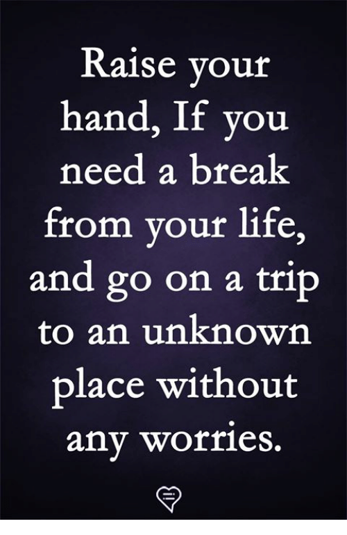 Life, Memes, and Break: Raise vour  hand, If you  need a break  from your life,  and go on a trip  to an unknown  place without  any worrieS.