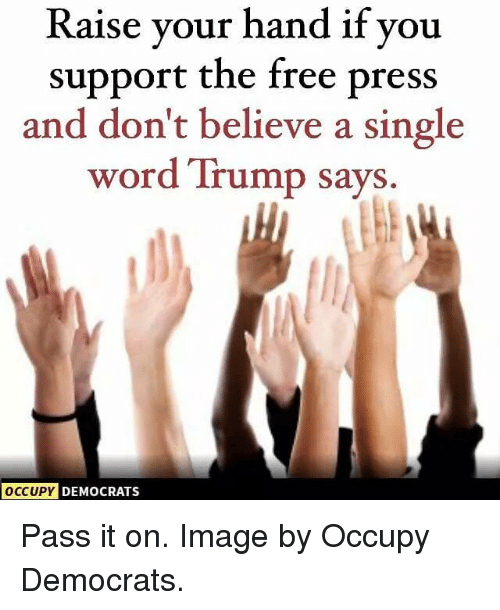 Memes, Free, and Image: Raise vour hand if you  support the free press  and don't believe a singl<e  word Trump says.  OCCUPY  DEMOCRATS Pass it on. Image by Occupy Democrats.