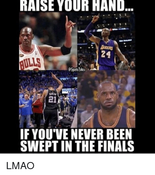 Finals, Lmao, and Sports: RAISE YOUR HAND  AULLS  Sports okes  HO  21  IF YOU'VE NEVER BEEN  SWEPT IN THE FINALS LMAO