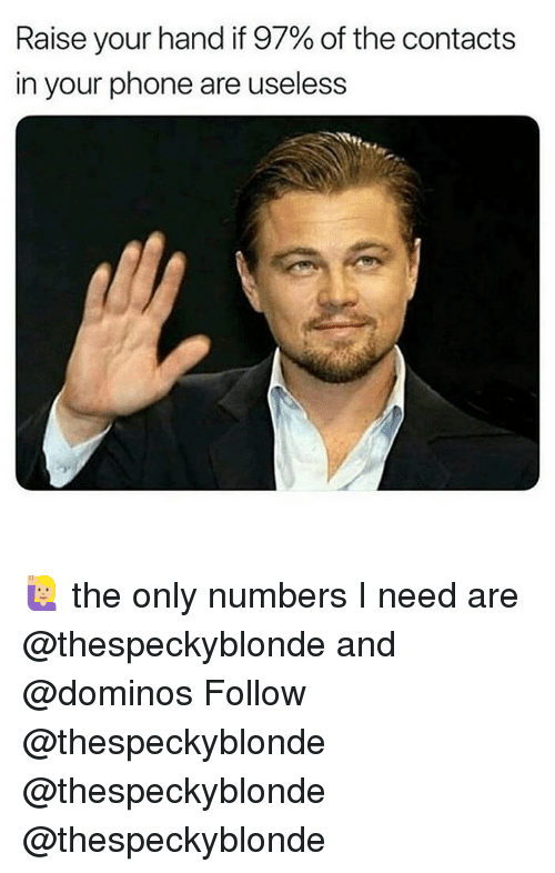 Memes, Phone, and Domino's: Raise your hand if 97% of the contacts  in your phone are useless 🙋🏼♀️ the only numbers I need are @thespeckyblonde and @dominos Follow @thespeckyblonde @thespeckyblonde @thespeckyblonde